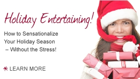 Holliday Entertaining! How to Sensationalize your Holiday Season - Without the Stress! Learn more.