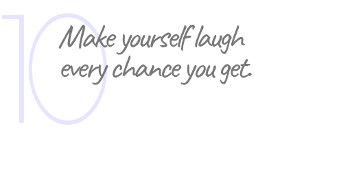 10. Make yourself laugh every chance you get.